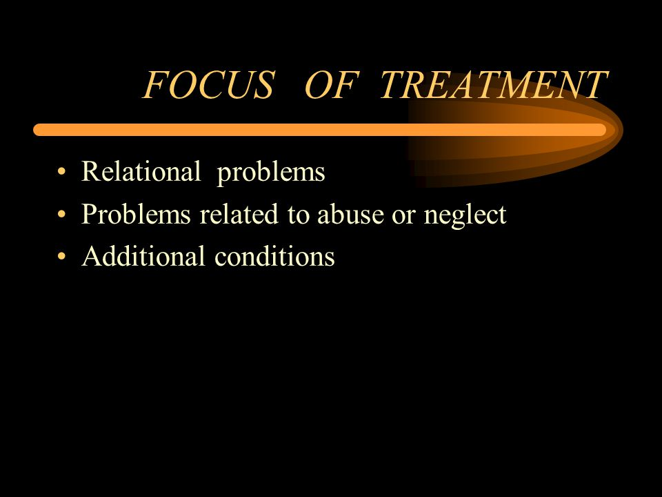 FOCUS OF TREATMENT Relational problems Problems related to abuse or neglect Additional conditions