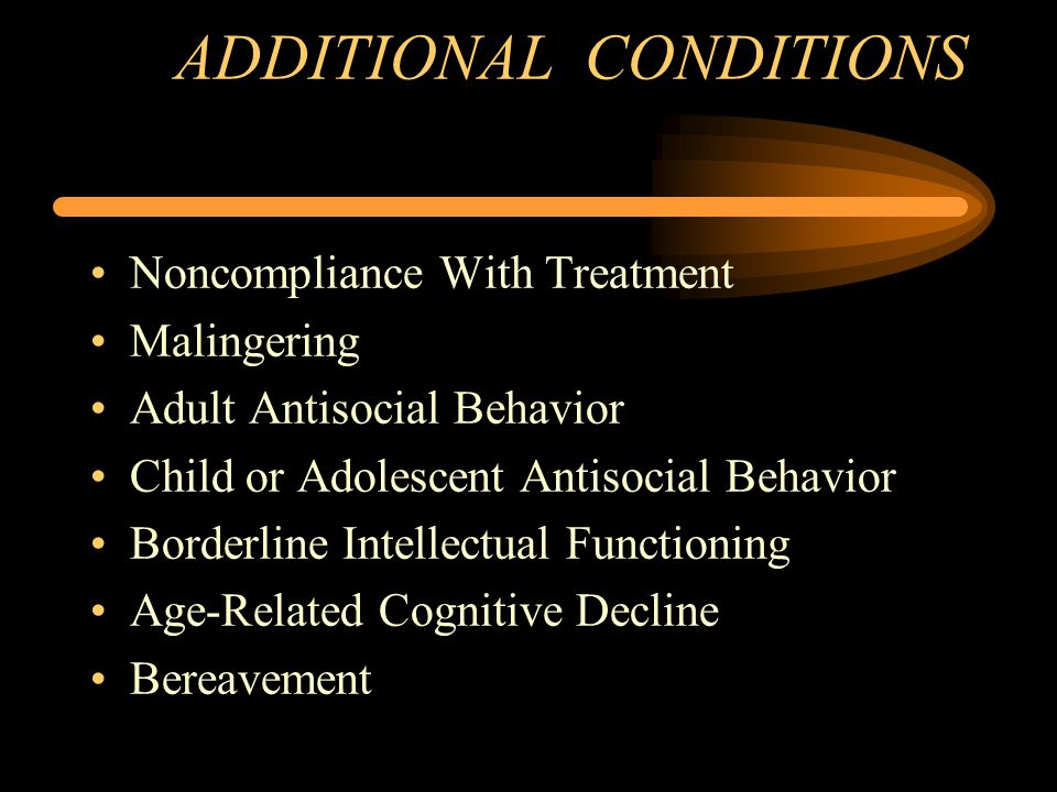 ADDITIONAL CONDITIONS Noncompliance With Treatment Malingering Adult Antisocial Behavior Child or Adolescent Antisocial Behavior Borderline Intellectual Functioning Age-Related Cognitive Decline Bereavement