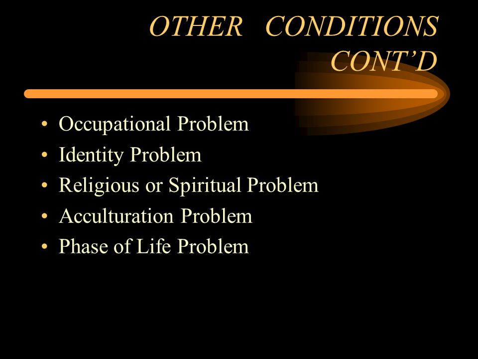 OTHER CONDITIONS CONT'D Occupational Problem Identity Problem Religious or Spiritual Problem Acculturation Problem Phase of Life Problem