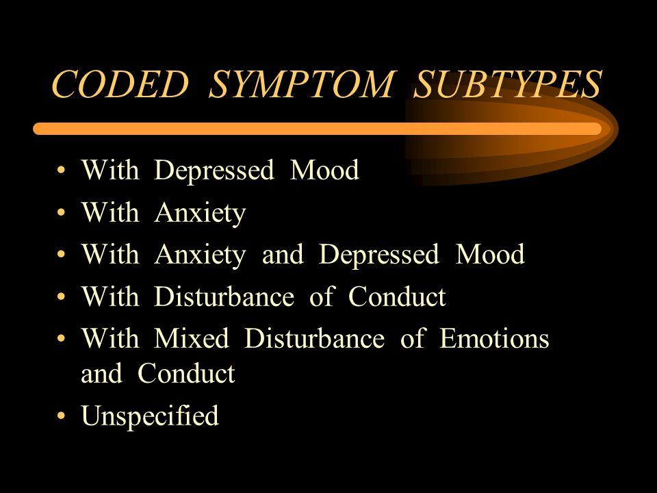 CODED SYMPTOM SUBTYPES With Depressed Mood With Anxiety With Anxiety and Depressed Mood With Disturbance of Conduct With Mixed Disturbance of Emotions and Conduct Unspecified