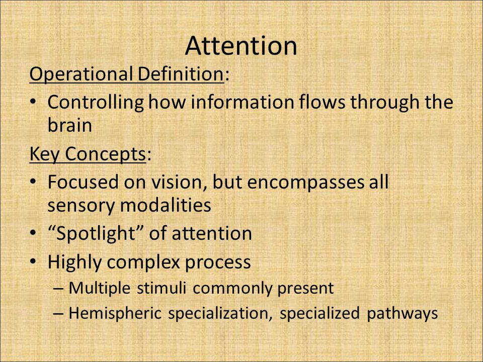 Attention Operational Definition: Controlling how information flows through the brain Key Concepts: Focused on vision, but encompasses all sensory modalities Spotlight of attention Highly complex process – Multiple stimuli commonly present – Hemispheric specialization, specialized pathways