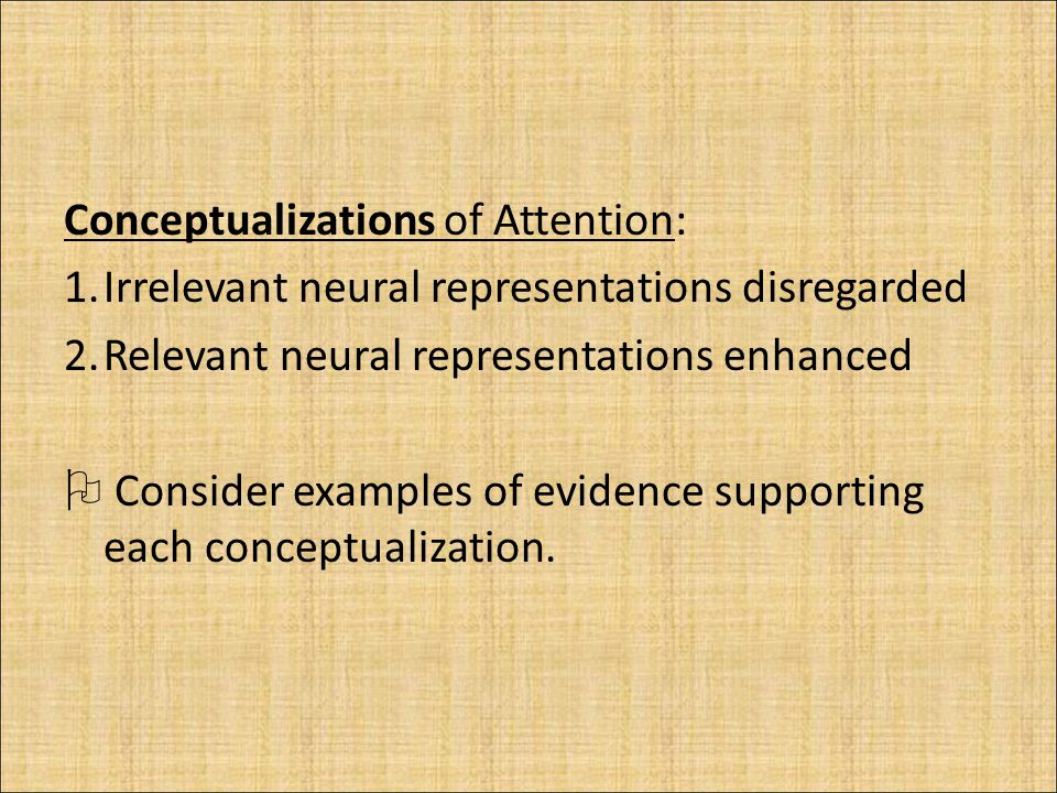 Conceptualizations of Attention: 1.Irrelevant neural representations disregarded 2.Relevant neural representations enhanced  Consider examples of evidence supporting each conceptualization.