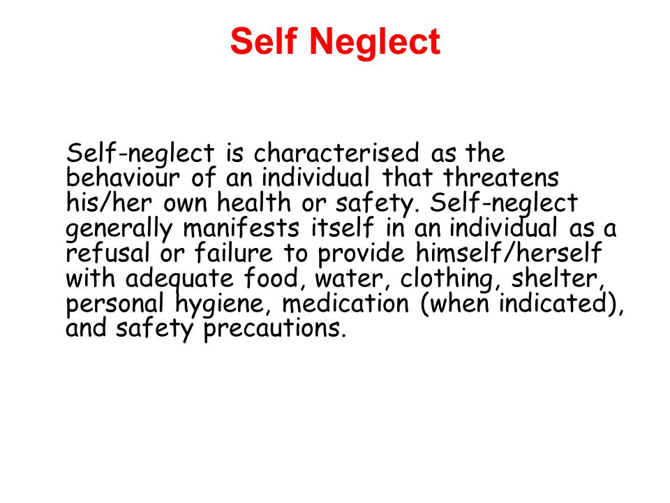 Self Neglect Self-neglect is characterised as the behaviour of an individual that threatens his/her own health or safety.