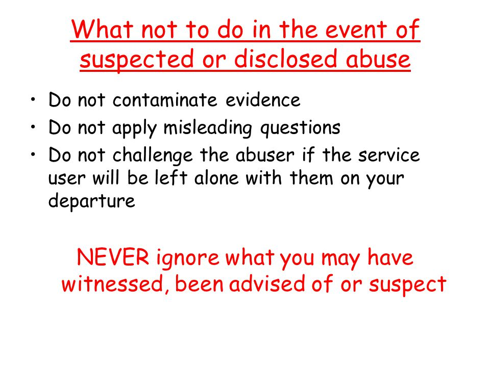 What not to do in the event of suspected or disclosed abuse Do not contaminate evidence Do not apply misleading questions Do not challenge the abuser if the service user will be left alone with them on your departure NEVER ignore what you may have witnessed, been advised of or suspect