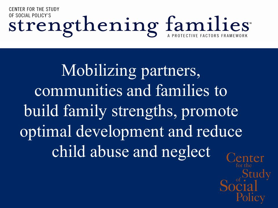 Mobilizing partners, communities and families to build family strengths, promote optimal development and reduce child abuse and neglect