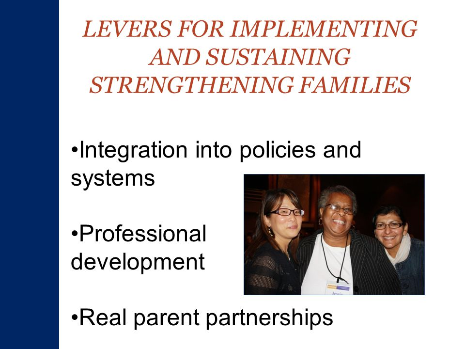 LEVERS FOR IMPLEMENTING AND SUSTAINING STRENGTHENING FAMILIES Integration into policies and systems Professional development Real parent partnerships