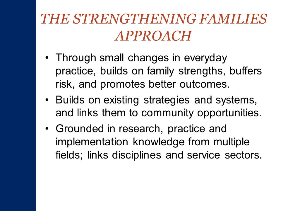 THE STRENGTHENING FAMILIES APPROACH Through small changes in everyday practice, builds on family strengths, buffers risk, and promotes better outcomes.