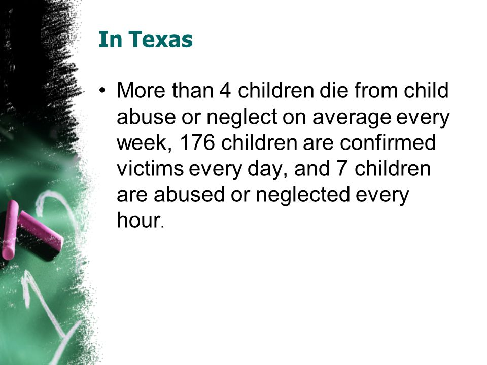 In Texas More than 4 children die from child abuse or neglect on average every week, 176 children are confirmed victims every day, and 7 children are abused or neglected every hour.