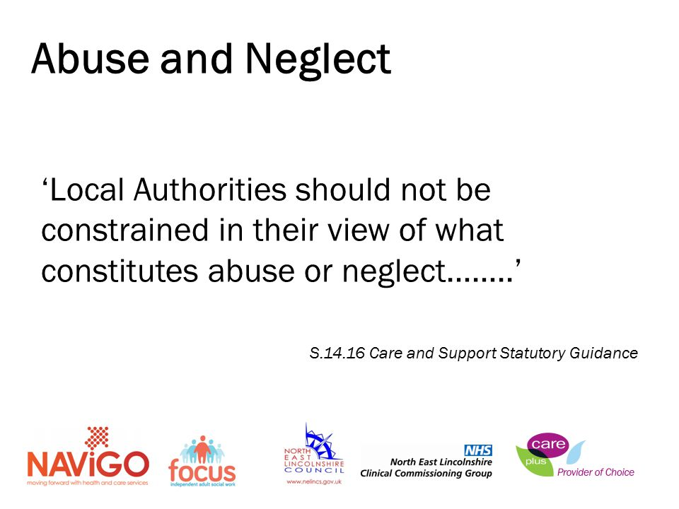 'Local Authorities should not be constrained in their view of what constitutes abuse or neglect……..' S Care and Support Statutory Guidance Abuse and Neglect