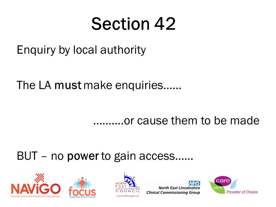 Enquiry by local authority The LA must make enquiries…… ……….or cause them to be made BUT – no power to gain access…… Section 42