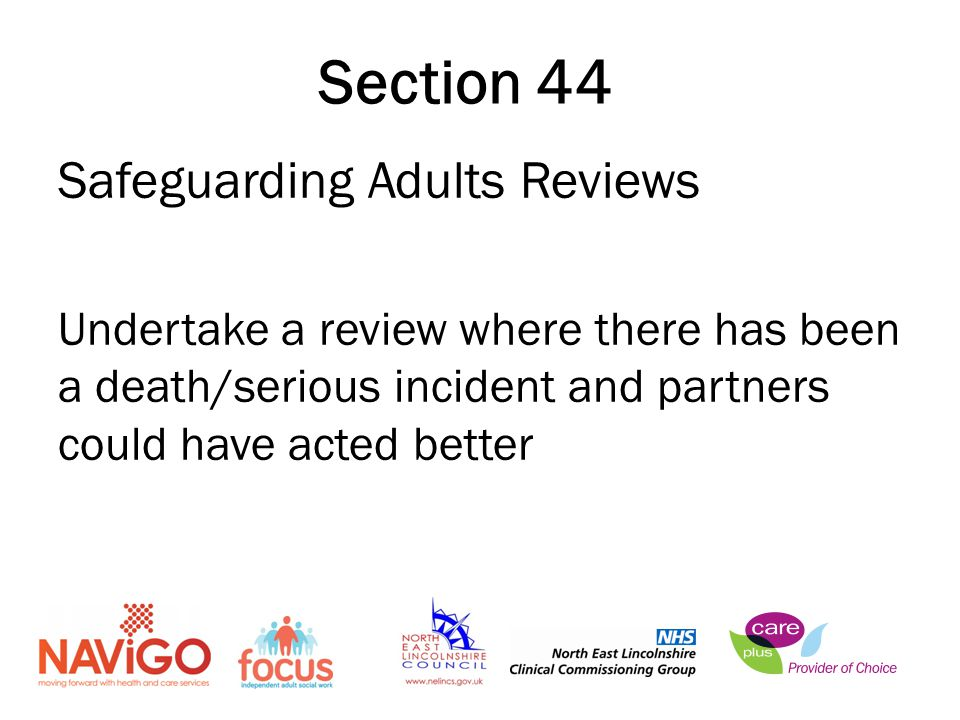 Safeguarding Adults Reviews Undertake a review where there has been a death/serious incident and partners could have acted better Section 44