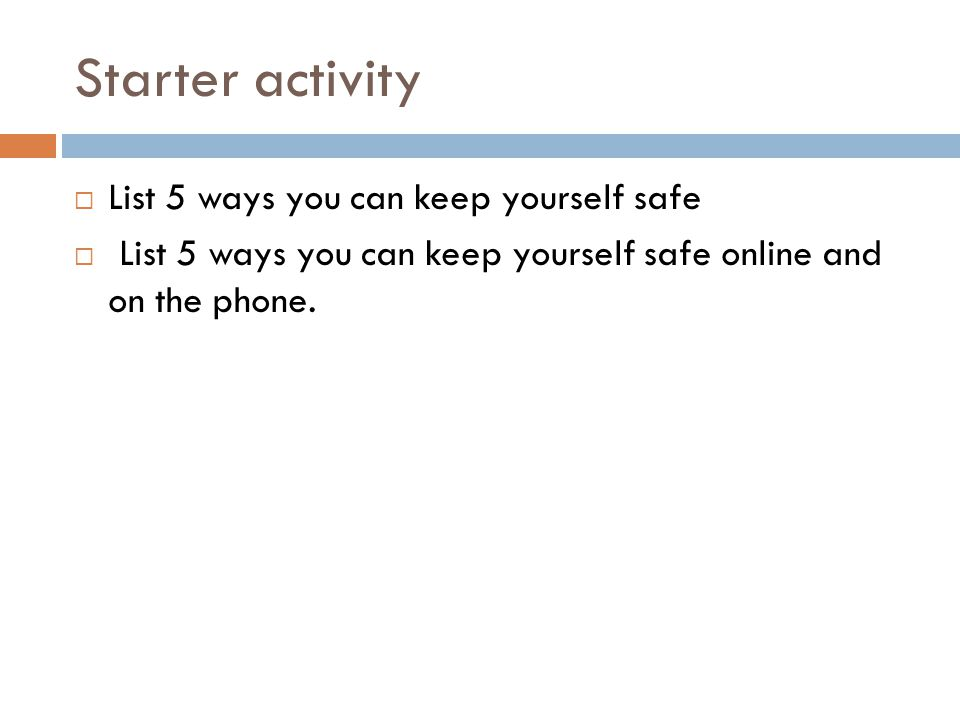 Starter activity  List 5 ways you can keep yourself safe  List 5 ways you can keep yourself safe online and on the phone.