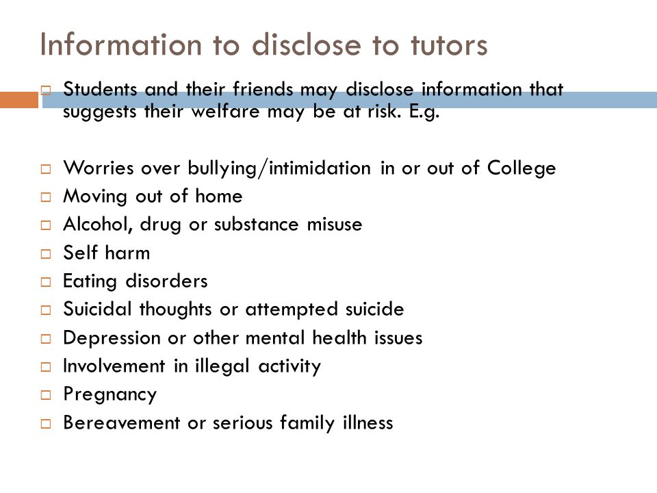 Information to disclose to tutors  Students and their friends may disclose information that suggests their welfare may be at risk.