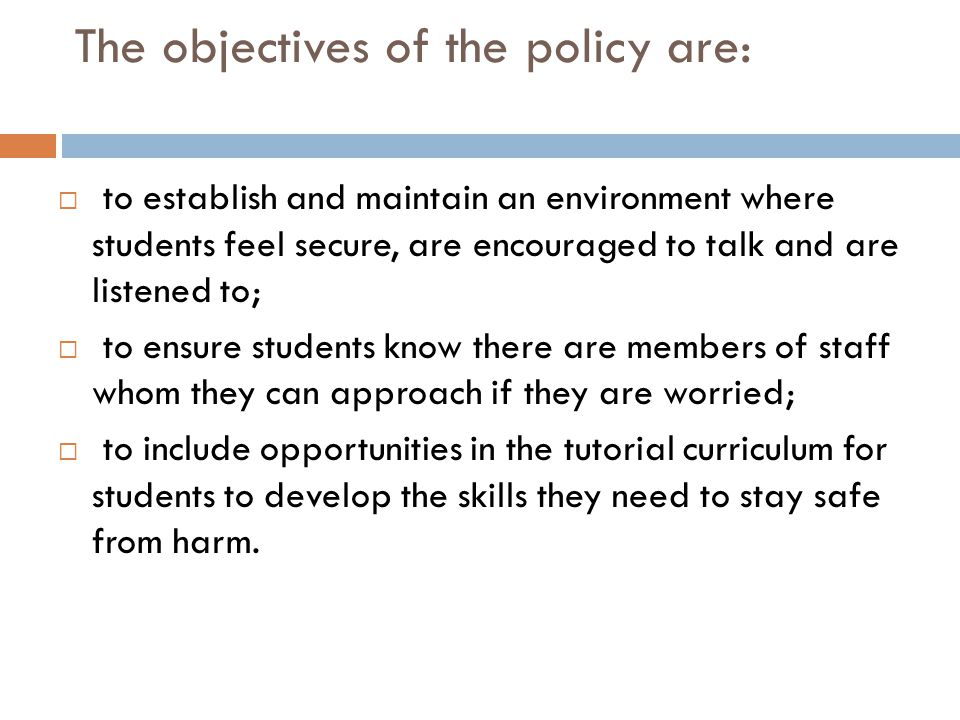 The objectives of the policy are:  to establish and maintain an environment where students feel secure, are encouraged to talk and are listened to;  to ensure students know there are members of staff whom they can approach if they are worried;  to include opportunities in the tutorial curriculum for students to develop the skills they need to stay safe from harm.