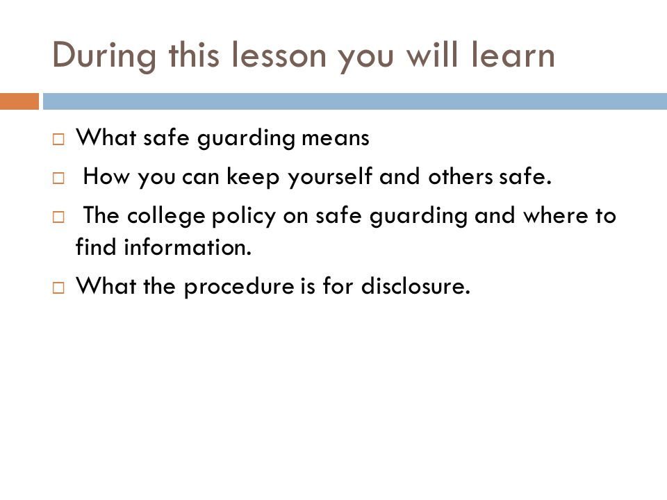 During this lesson you will learn  What safe guarding means  How you can keep yourself and others safe.