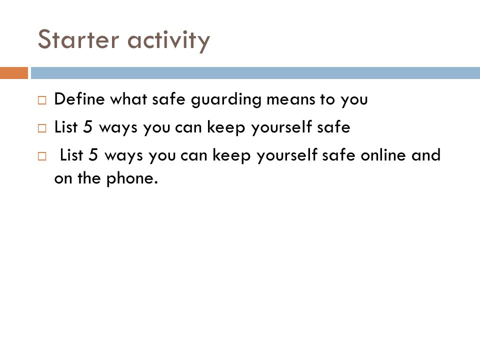 Starter activity  Define what safe guarding means to you  List 5 ways you can keep yourself safe  List 5 ways you can keep yourself safe online and on the phone.