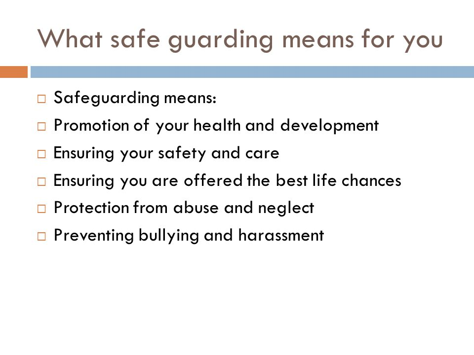 What safe guarding means for you  Safeguarding means:  Promotion of your health and development  Ensuring your safety and care  Ensuring you are offered the best life chances  Protection from abuse and neglect  Preventing bullying and harassment