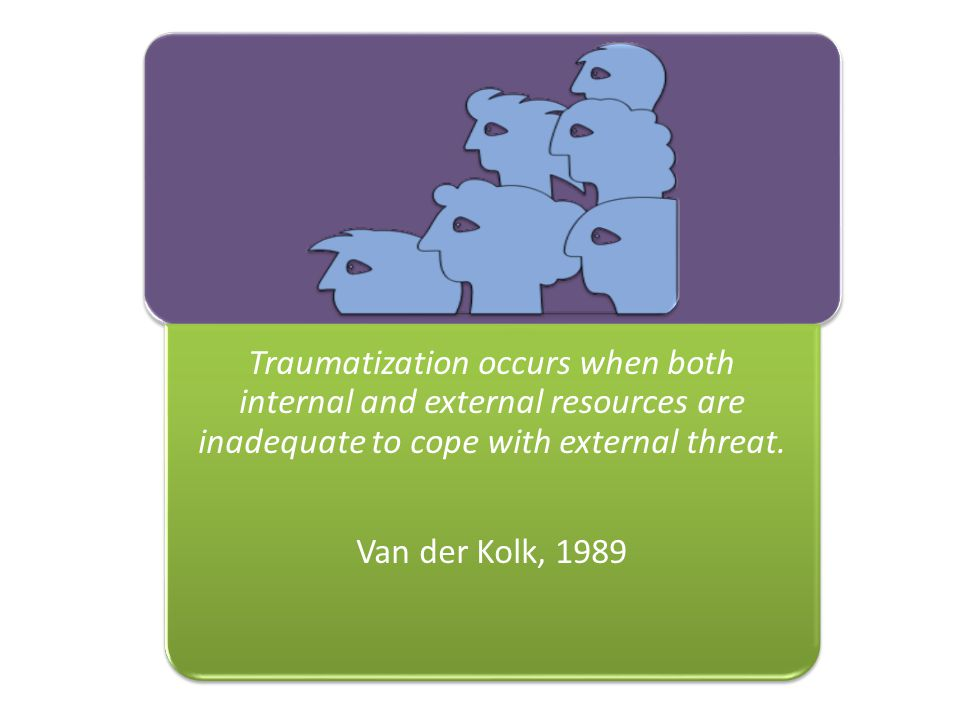 Traumatization occurs when both internal and external resources are inadequate to cope with external threat.