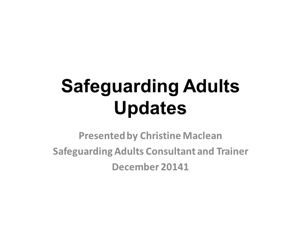 Safeguarding Adults Updates Presented by Christine Maclean Safeguarding Adults Consultant and Trainer December 20141