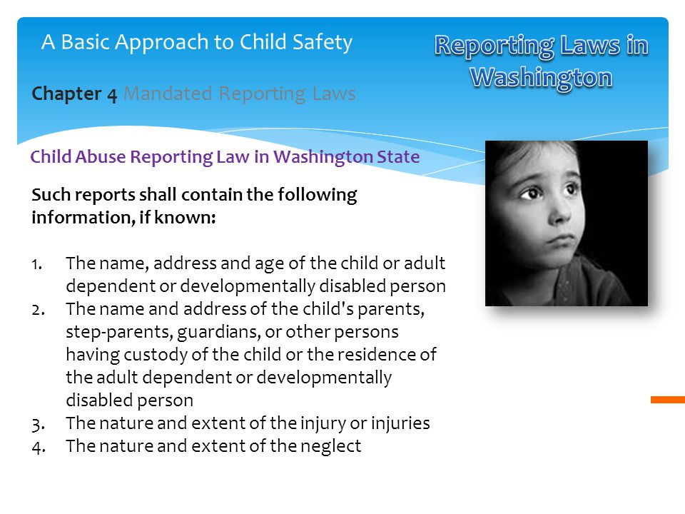 Such reports shall contain the following information, if known: 1.The name, address and age of the child or adult dependent or developmentally disabled person 2.The name and address of the child s parents, step-parents, guardians, or other persons having custody of the child or the residence of the adult dependent or developmentally disabled person 3.The nature and extent of the injury or injuries 4.The nature and extent of the neglect Child Abuse Reporting Law in Washington State Chapter 4 Mandated Reporting Laws A Basic Approach to Child Safety