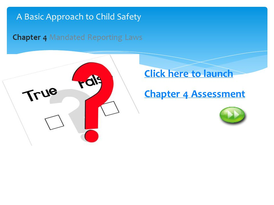 2 Click here to launch Chapter 4 Assessment Chapter 4 Mandated Reporting Laws A Basic Approach to Child Safety