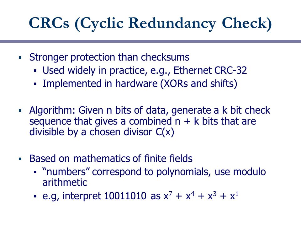 CRCs (Cyclic Redundancy Check)  Stronger protection than checksums  Used widely in practice, e.g., Ethernet CRC-32  Implemented in hardware (XORs and shifts)  Algorithm: Given n bits of data, generate a k bit check sequence that gives a combined n + k bits that are divisible by a chosen divisor C(x)  Based on mathematics of finite fields  numbers correspond to polynomials, use modulo arithmetic  e.g, interpret as x 7 + x 4 + x 3 + x 1