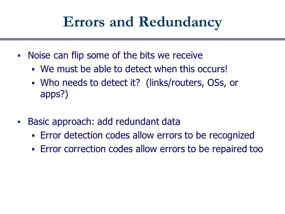 Errors and Redundancy  Noise can flip some of the bits we receive  We must be able to detect when this occurs.