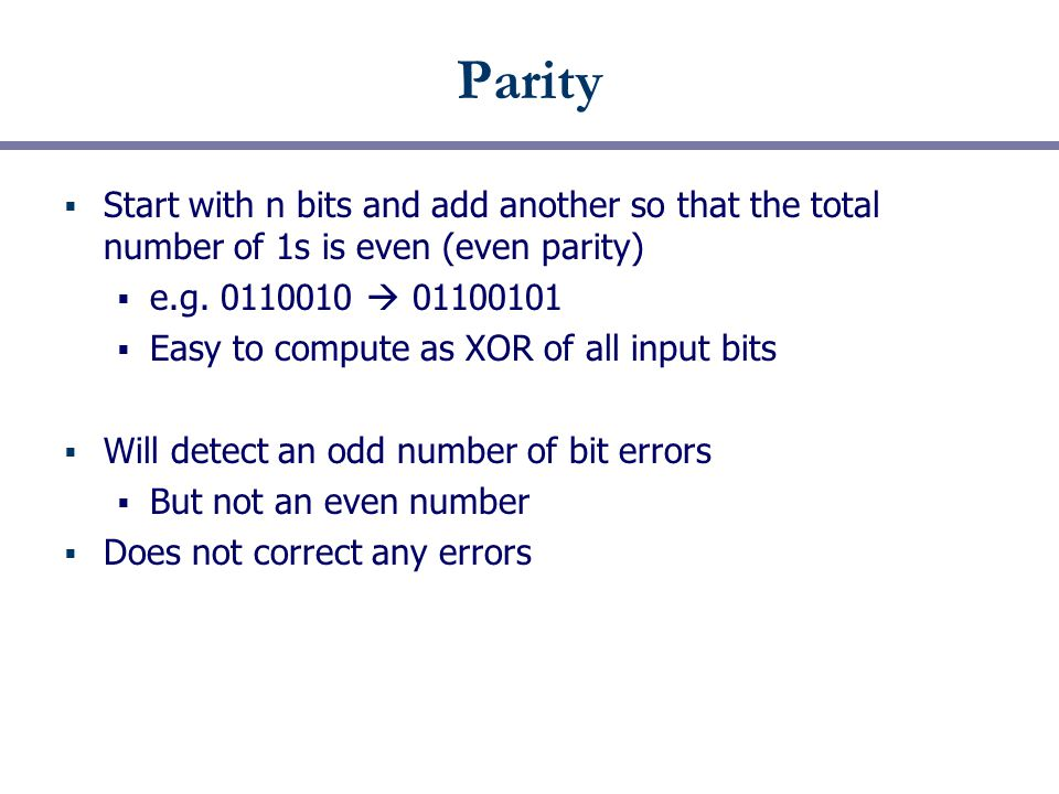Parity  Start with n bits and add another so that the total number of 1s is even (even parity)  e.g.