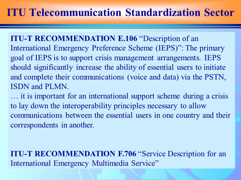 ITU Telecommunication Standardization Sector ITU-T RECOMMENDATION E.106 Description of an International Emergency Preference Scheme (IEPS) : The primary goal of IEPS is to support crisis management arrangements.