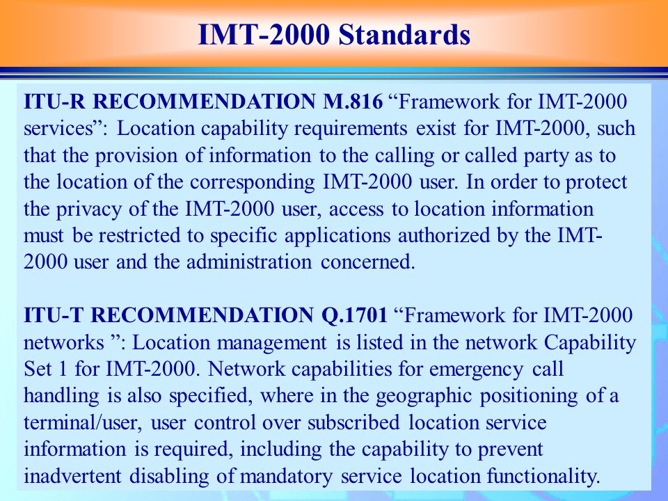 IMT-2000 Standards ITU-R RECOMMENDATION M.816 Framework for IMT-2000 services : Location capability requirements exist for IMT-2000, such that the provision of information to the calling or called party as to the location of the corresponding IMT-2000 user.