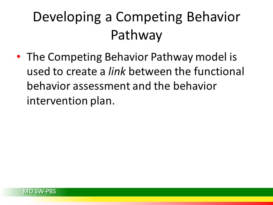 MO SW-PBS Developing a Competing Behavior Pathway The Competing Behavior Pathway model is used to create a link between the functional behavior assessment and the behavior intervention plan.