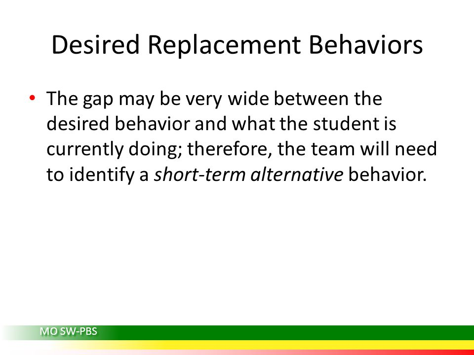 MO SW-PBS Desired Replacement Behaviors The gap may be very wide between the desired behavior and what the student is currently doing; therefore, the team will need to identify a short-term alternative behavior.