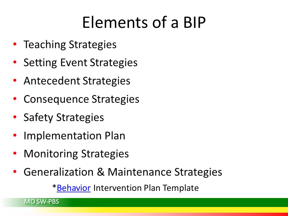 MO SW-PBS Elements of a BIP Teaching Strategies Setting Event Strategies Antecedent Strategies Consequence Strategies Safety Strategies Implementation Plan Monitoring Strategies Generalization & Maintenance Strategies *Behavior Intervention Plan TemplateBehavior