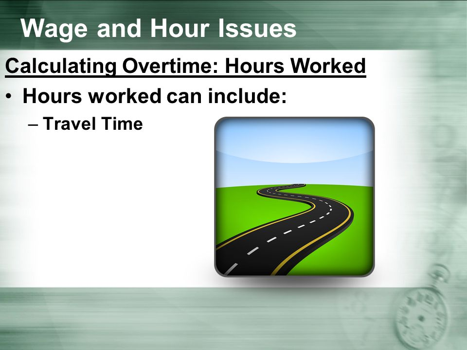 Wage and Hour Issues Calculating Overtime: Hours Worked Hours worked can include: –Travel Time