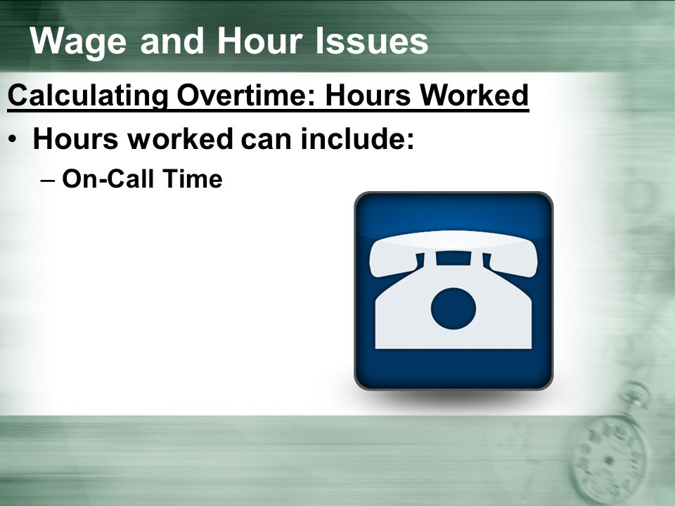 Wage and Hour Issues Calculating Overtime: Hours Worked Hours worked can include: –On-Call Time