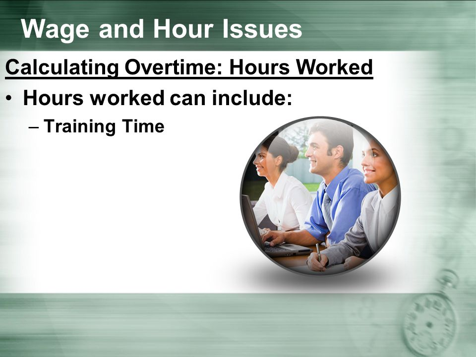 Wage and Hour Issues Calculating Overtime: Hours Worked Hours worked can include: –Training Time
