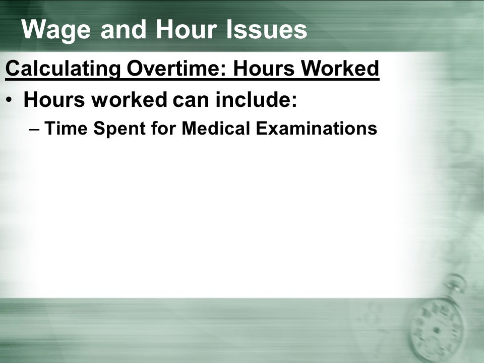 Wage and Hour Issues Calculating Overtime: Hours Worked Hours worked can include: –Time Spent for Medical Examinations
