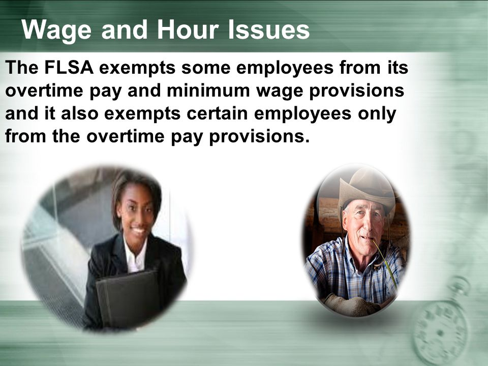 Wage and Hour Issues The FLSA exempts some employees from its overtime pay and minimum wage provisions and it also exempts certain employees only from the overtime pay provisions.