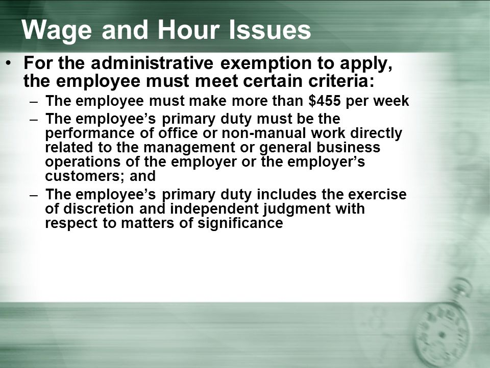 Wage and Hour Issues For the administrative exemption to apply, the employee must meet certain criteria: –The employee must make more than $455 per week –The employee's primary duty must be the performance of office or non-manual work directly related to the management or general business operations of the employer or the employer's customers; and –The employee's primary duty includes the exercise of discretion and independent judgment with respect to matters of significance
