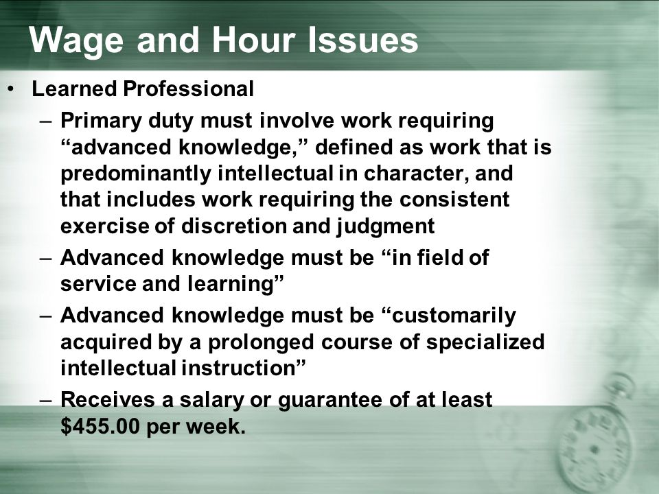 Wage and Hour Issues Learned Professional –Primary duty must involve work requiring advanced knowledge, defined as work that is predominantly intellectual in character, and that includes work requiring the consistent exercise of discretion and judgment –Advanced knowledge must be in field of service and learning –Advanced knowledge must be customarily acquired by a prolonged course of specialized intellectual instruction –Receives a salary or guarantee of at least $ per week.