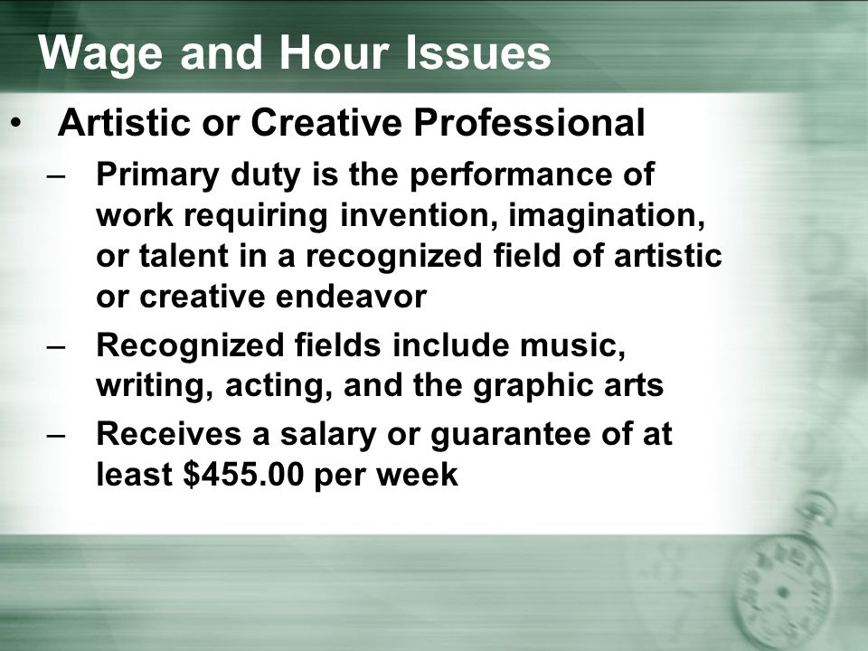 Wage and Hour Issues Artistic or Creative Professional –Primary duty is the performance of work requiring invention, imagination, or talent in a recognized field of artistic or creative endeavor –Recognized fields include music, writing, acting, and the graphic arts –Receives a salary or guarantee of at least $ per week