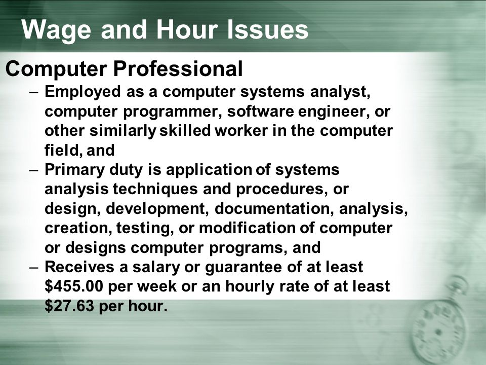 Wage and Hour Issues Computer Professional –Employed as a computer systems analyst, computer programmer, software engineer, or other similarly skilled worker in the computer field, and –Primary duty is application of systems analysis techniques and procedures, or design, development, documentation, analysis, creation, testing, or modification of computer or designs computer programs, and –Receives a salary or guarantee of at least $ per week or an hourly rate of at least $27.63 per hour.