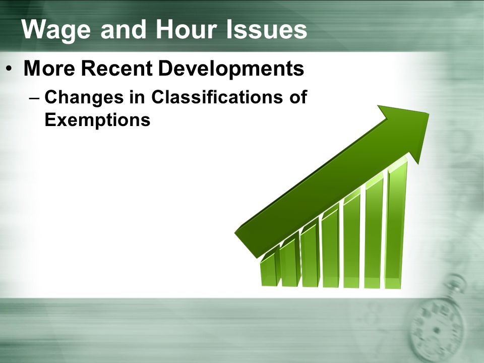 Wage and Hour Issues More Recent Developments –Changes in Classifications of Exemptions