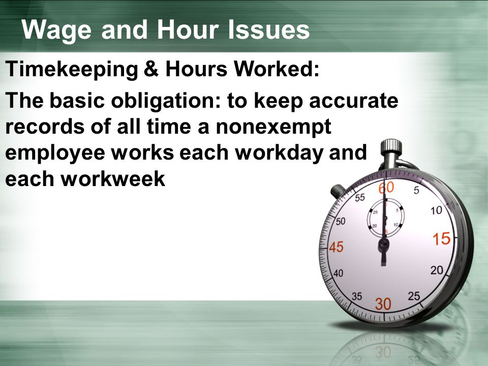 Wage and Hour Issues Timekeeping & Hours Worked: The basic obligation: to keep accurate records of all time a nonexempt employee works each workday and each workweek