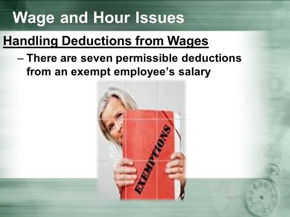 Wage and Hour Issues Handling Deductions from Wages –There are seven permissible deductions from an exempt employee's salary