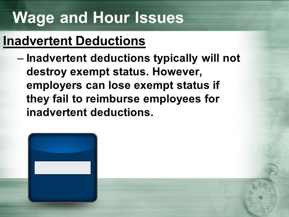Wage and Hour Issues Inadvertent Deductions –Inadvertent deductions typically will not destroy exempt status.