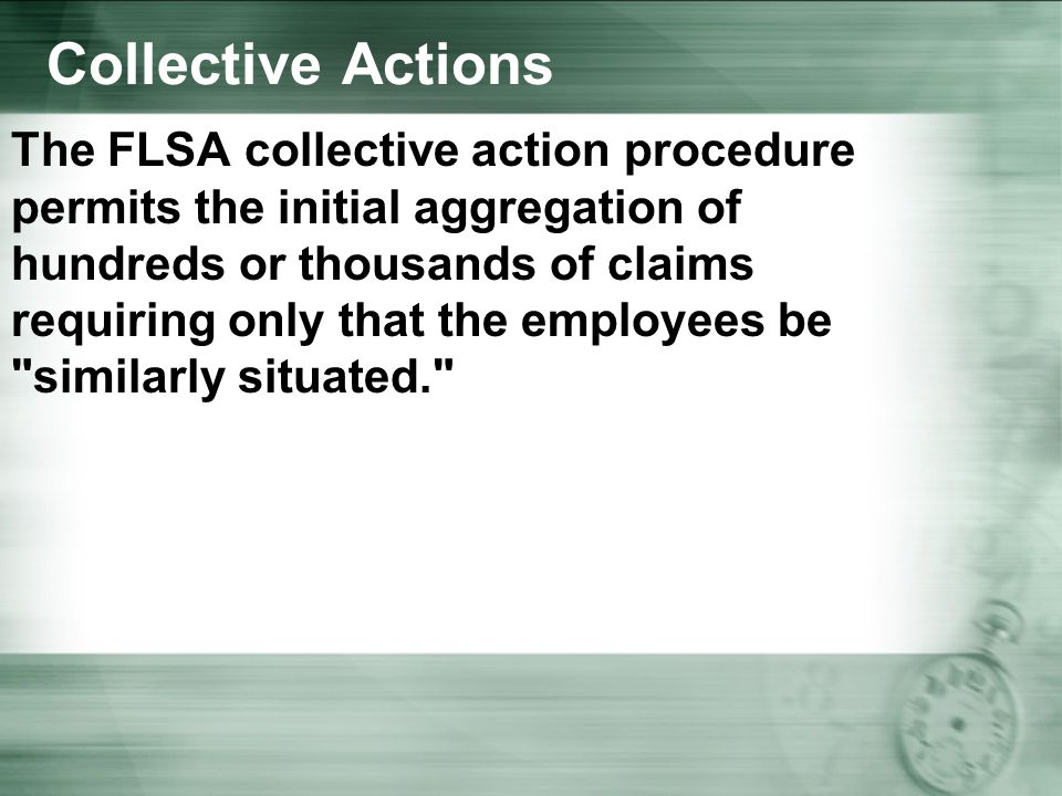 Collective Actions The FLSA collective action procedure permits the initial aggregation of hundreds or thousands of claims requiring only that the employees be similarly situated.