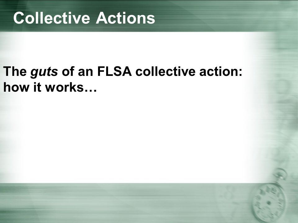 Collective Actions The guts of an FLSA collective action: how it works…