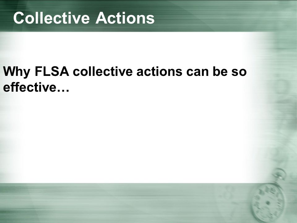 Collective Actions Why FLSA collective actions can be so effective…