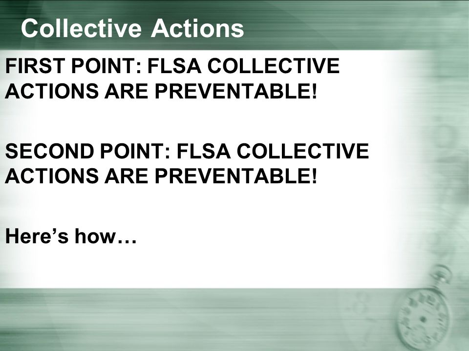 Collective Actions FIRST POINT: FLSA COLLECTIVE ACTIONS ARE PREVENTABLE.